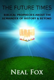"""The Future Times: Biblical Prophecies About the Remainder of History & Beyond"""