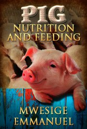 Pig Nutrition and Feeding A Book By Mwesige Emmanuel